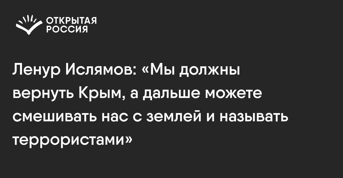 Ленур Ислямов: «Мыдолжны вернуть Крым, адальше можете смешивать нас сземлей иназывать террористами»